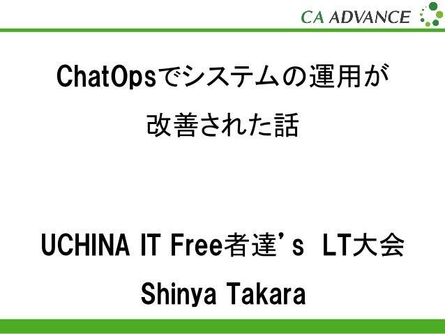 Copyright (C) CA Advance,inc ChatOpsでシステムの運用が 改善された話 UCHINA IT Free者達's LT大会 Shinya Takara