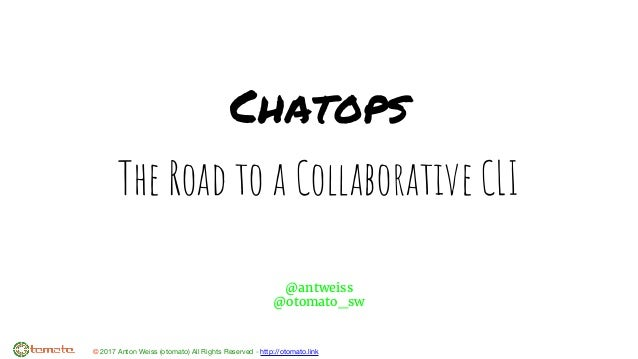 © 2017 Anton Weiss (otomato) All Rights Reserved - http://otomato.link Chatops The Road to a Collaborative CLI @antweiss @...