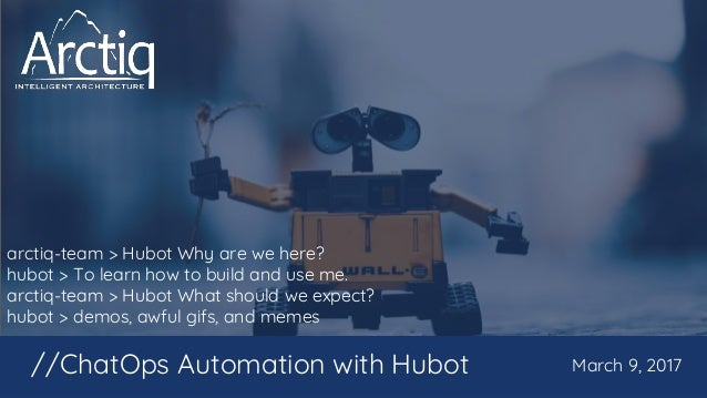 arctiq-team > Hubot Why are we here? hubot > To learn how to build and use me. arctiq-team > Hubot What should we expect? ...