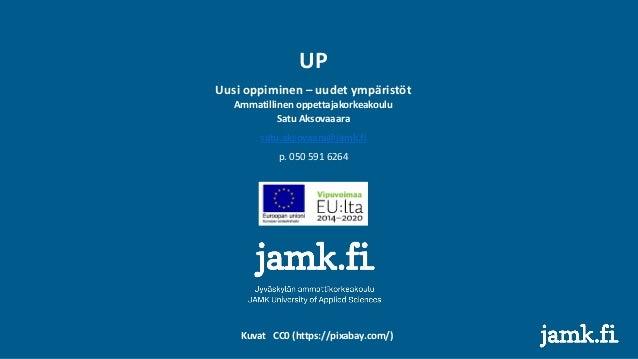 UP Uusi oppiminen – uudet ympäristöt Ammatillinen oppettajakorkeakoulu Satu Aksovaaara satu.aksovaara@jamk.fi p. 050 591 6...