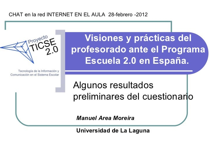 Visiones y prácticas del profesorado ante el Programa Escuela 2.0 en España.  Manuel Area Moreira Universidad de La Laguna...