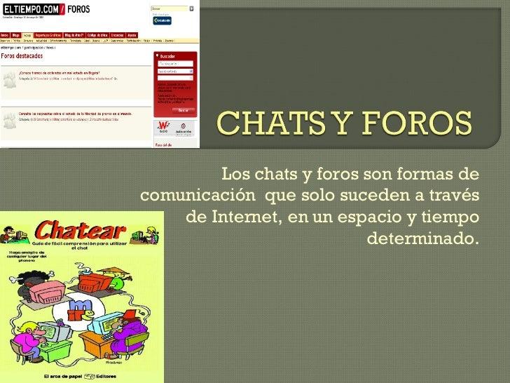 Los chats y foros son formas de comunicación  que solo suceden a través de Internet, en un espacio y tiempo determinado.