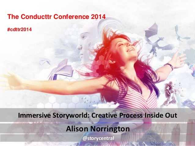 The Conducttr Conference 2014 Alison Norrington Immersive Storyworld: Creative Process Inside Out @storycentral #cdttr2014