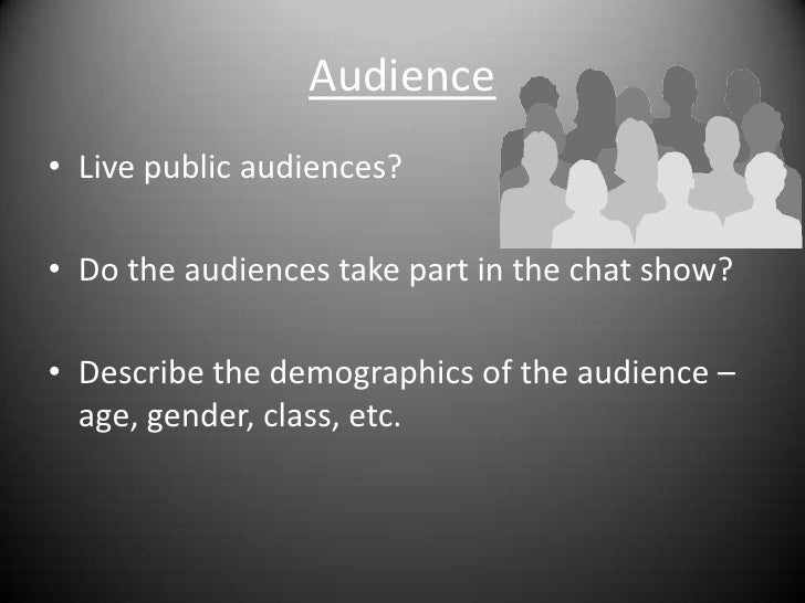 Audience<br />Live public audiences?<br />Do the audiences take part in the chat show?<br />Describe the demographics of t...