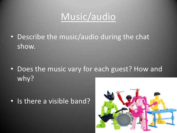 Music/audio<br />Describe the music/audio during the chat show.<br />Does the music vary for each guest? How and why?<br /...
