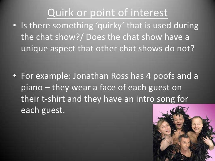 Quirk or point of interest<br />Is there something 'quirky' that is used during the chat show?/ Does the chat show have a ...