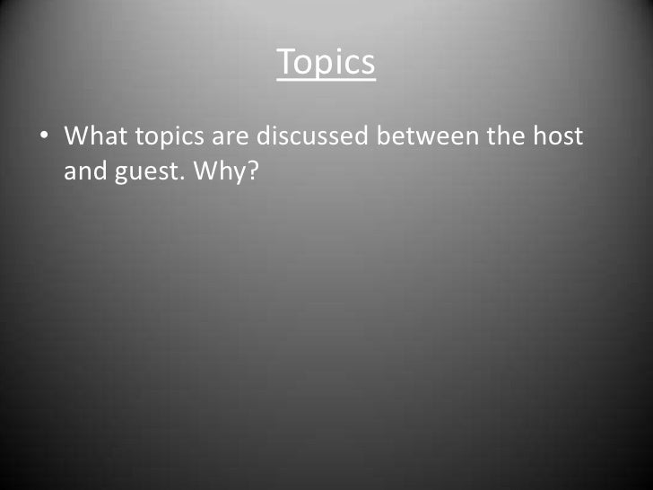 Topics<br />What topics are discussed between the host and guest. Why?<br />
