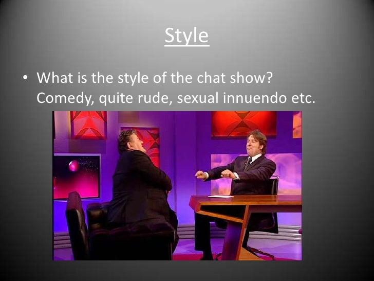 Style<br />What is the style of the chat show? Comedy, quite rude, sexual innuendo etc.<br />