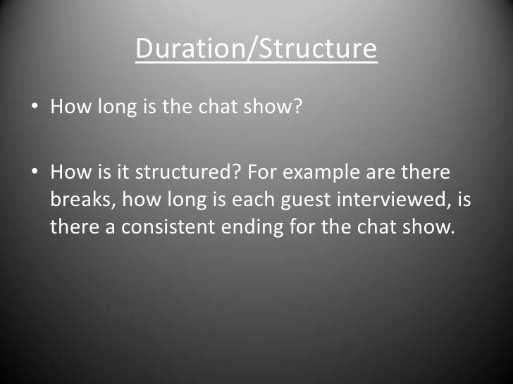 Duration/Structure<br />How long is the chat show?<br />How is it structured? For example are there breaks, how long is ea...