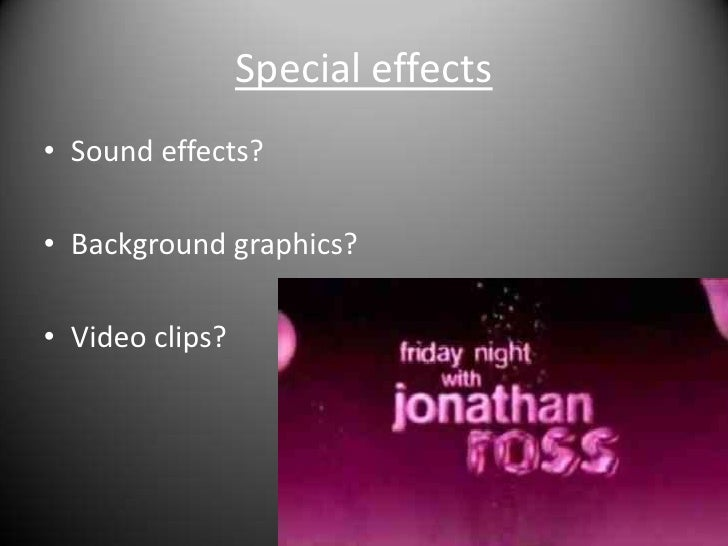 Special effects<br />Sound effects?<br />Background graphics?<br />Video clips?<br />