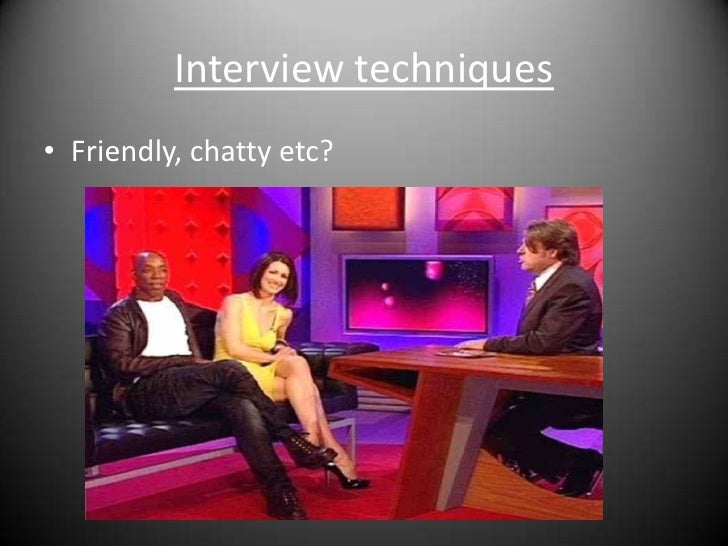 Interview techniques<br />Friendly, chatty etc?<br />