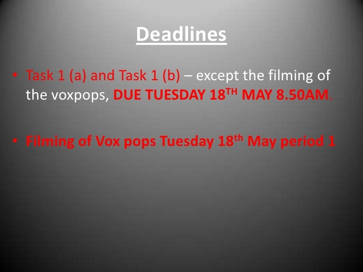 Deadlines<br />Task 1 (a) and Task 1 (b) – except the filming of the voxpops, DUE TUESDAY 18THMAY 8.50AM.<br />Filming of ...