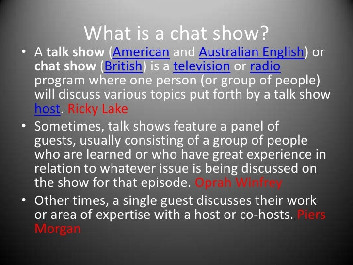 What is a chat show?<br />A talk show (American and Australian English) or chat show (British) is a television or radio pr...