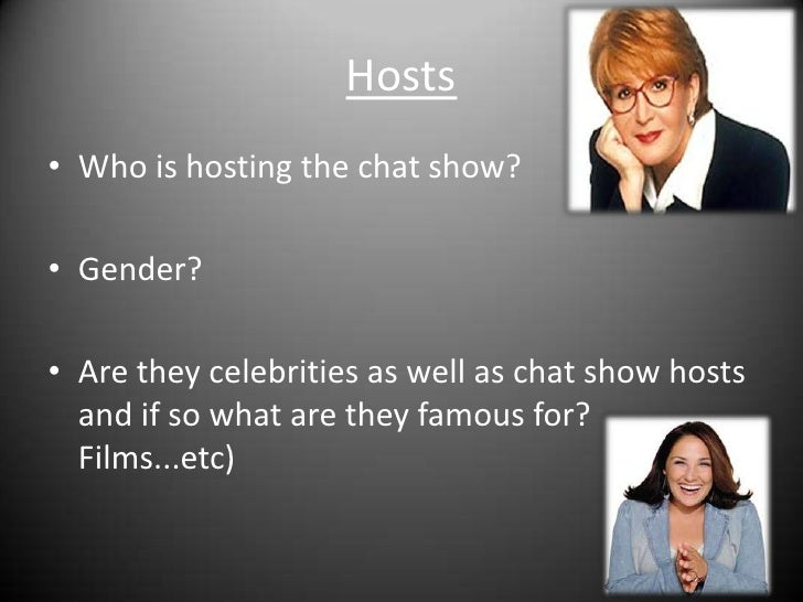 Hosts<br />Who is hosting the chat show?<br />Gender?<br />Are they celebrities as well as chat show hosts and if so what ...