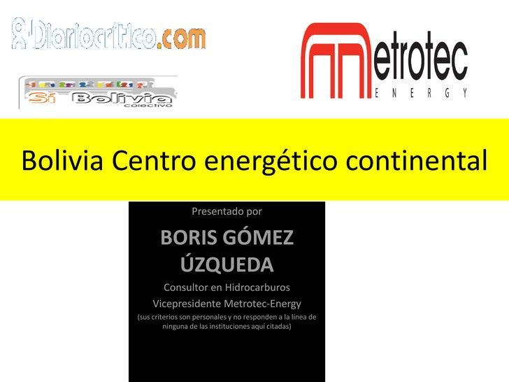 Bolivia Centro energético continental                           Presentado por                  BORIS GÓMEZ               ...