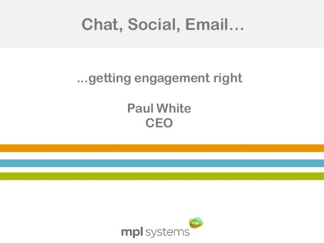 Chat, Social, Email… ...getting engagement right Paul White CEO