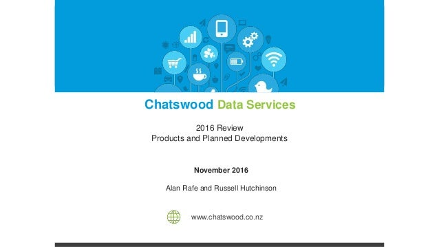 November 2016 Alan Rafe and Russell Hutchinson www.chatswood.co.nz Chatswood Data Services 2016 Review Products and Planne...