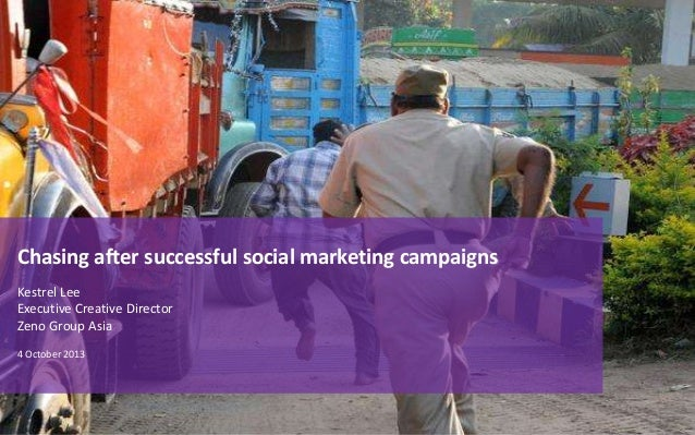 Chasing after successful social marketing campaigns Kestrel Lee Executive Creative Director Zeno Group Asia 4 October 2013