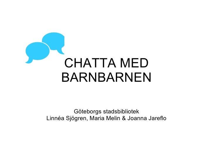 CHATTA MED BARNBARNEN Göteborgs stadsbibliotek Linnéa Sjögren, Maria Melin & Joanna Jareflo 