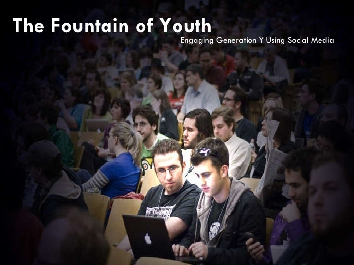 The Fountain of Youth Communicating with the Next Generation The Fountain of Youth Engaging Generation Y Using Social Media