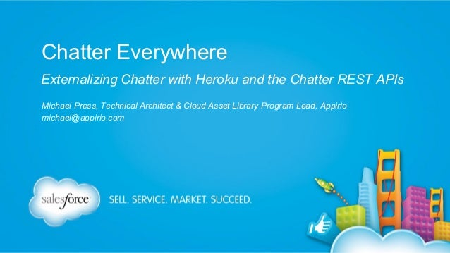 Chatter Everywhere Externalizing Chatter with Heroku and the Chatter REST APIs Michael Press, Technical Architect & Cloud ...