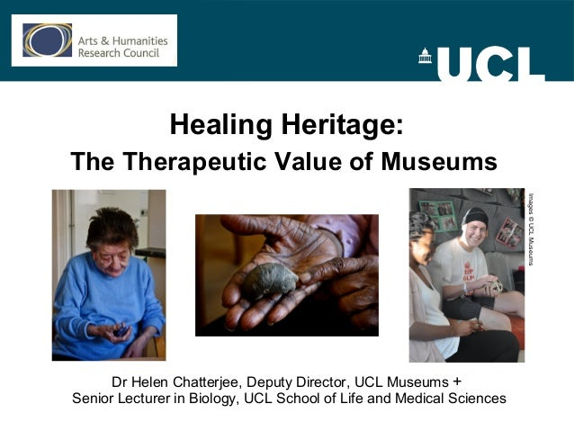 Healing Heritage:The Therapeutic Value of MuseumsDr Helen Chatterjee, Deputy Director, UCL Museums +Senior Lecturer in Bio...