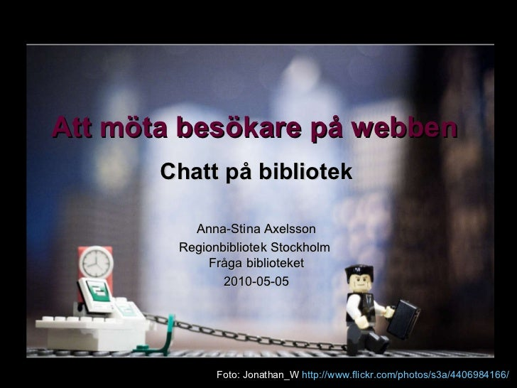 Att möta besökare på webben Chatt på bibliotek Anna-Stina Axelsson Regionbibliotek Stockholm  Fråga biblioteket 2010-05-05...