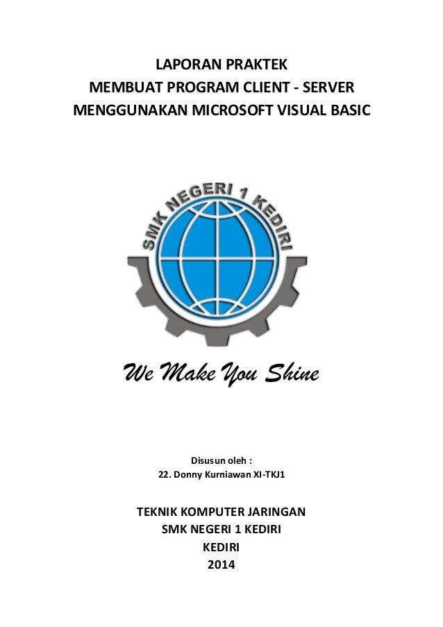 LAPORAN PRAKTEK MEMBUAT PROGRAM CLIENT - SERVER MENGGUNAKAN MICROSOFT VISUAL BASIC Disusun oleh : 22. Donny Kurniawan XI-T...