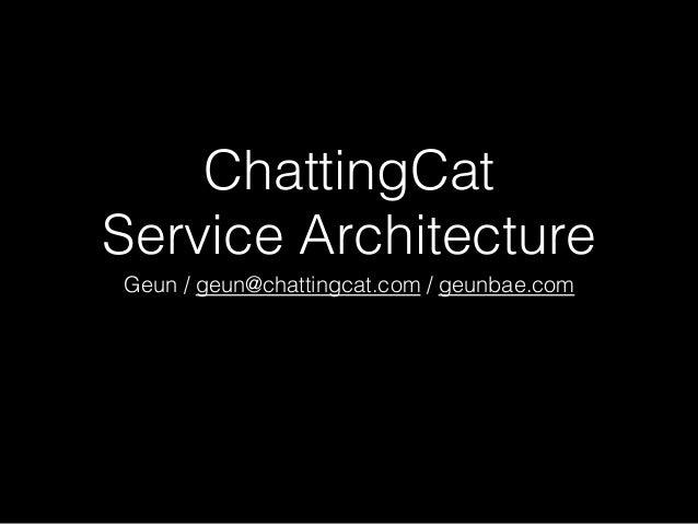 ChattingCat ! Service Architecture! Geun / geun@chattingcat.com / geunbae.com!