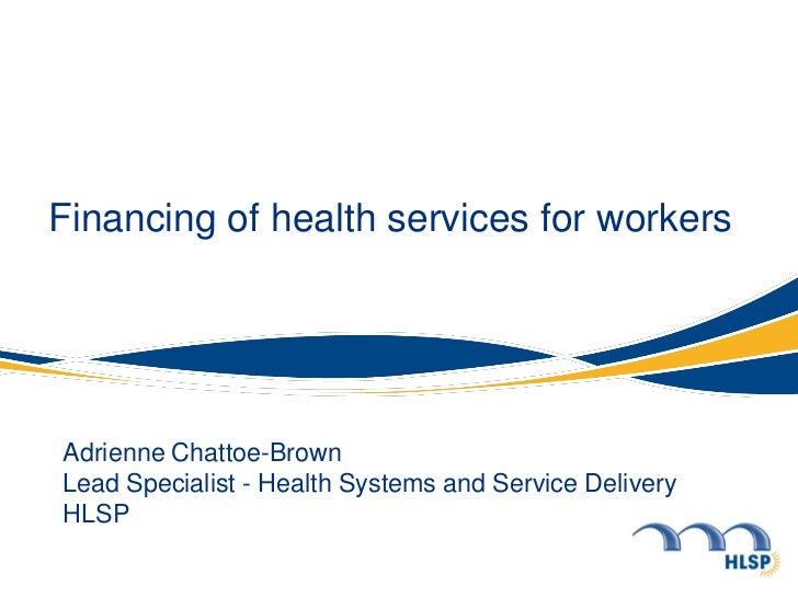 Financing of health services for workersAdrienne Chattoe-BrownLead Specialist - Health Systems and Service DeliveryHLSP