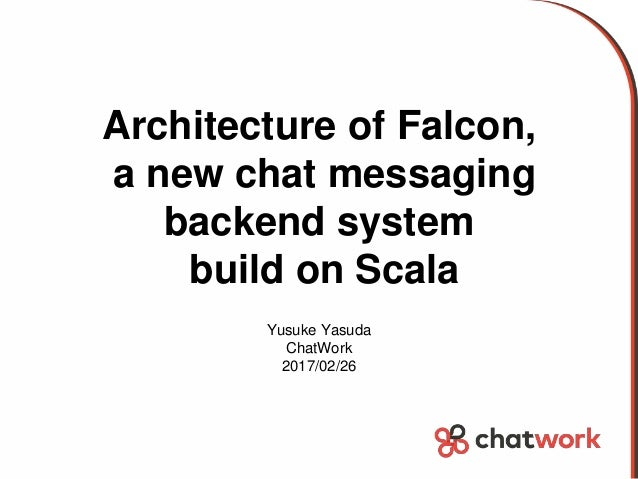 Architecture of Falcon, a new chat messaging backend system build on Scala Yusuke Yasuda ChatWork 2017/02/26