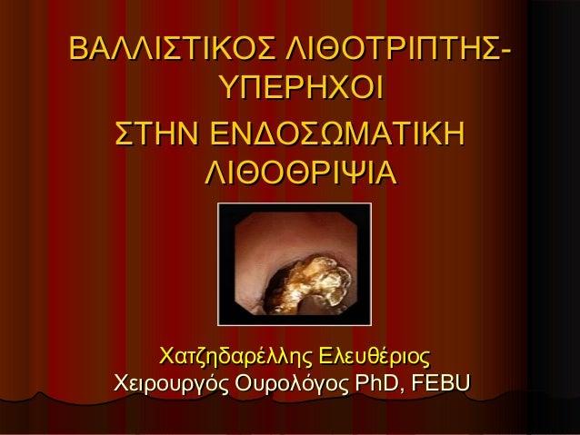 Χατζηδαρέλλης ΕλευθέριοςΧατζηδαρέλλης Ελευθέριος Χειρουργός ΟυρολόγοςΧειρουργός Ουρολόγος PhD, FEBUPhD, FEBU ΒΑΛΛΙΣΤΙΚΟΣ Λ...