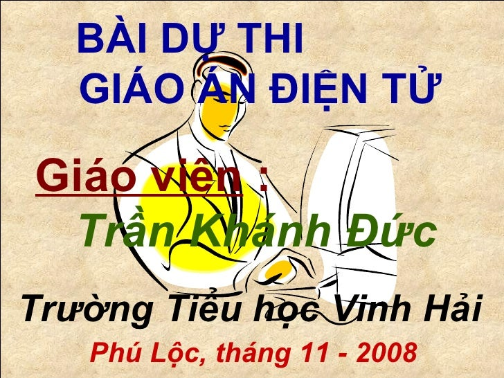 BÀI DỰ THI  GIÁO ÁN ĐIỆN TỬ Giáo viên  :   Trần Khánh Đức Trường Tiểu học Vinh Hải Phú Lộc, tháng 11 - 2008