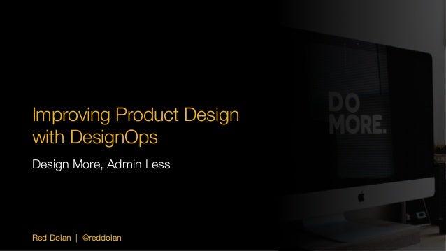 Red Dolan | @reddolan Improving Product Design with DesignOps Design More, Admin Less