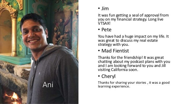 Ani • Jim It was fun getting a seal of approval from you on my financial strategy. Long live VTSAX! • Pete You have had a ...