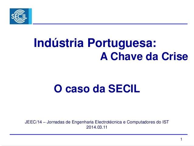 1 Indústria Portuguesa: A Chave da Crise JEEC/14 – Jornadas de Engenharia Electrotécnica e Computadores do IST 2014.03.11 ...