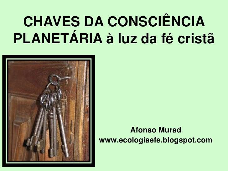 CHAVES DA CONSCIÊNCIAPLANETÁRIA à luz da fé cristã                   Afonso Murad            www.ecologiaefe.blogspot.com
