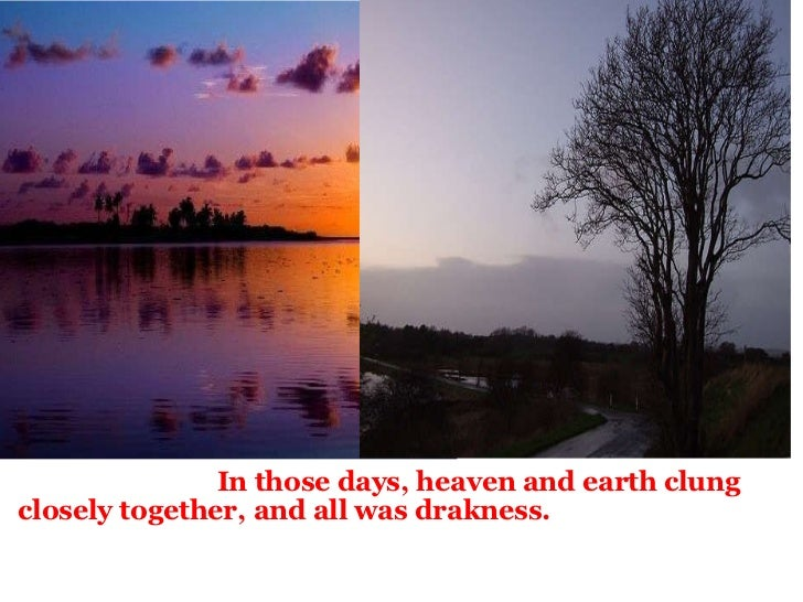 <ul><li>  In those days, heaven and earth clung closely together, and all was drakness.   </...