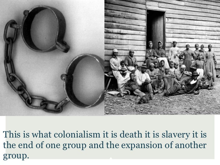 This is what colonialism it is death it is slavery it isthe end of one group and the expansion of anothergroup.
