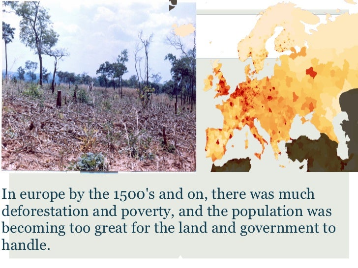 In europe by the 1500s and on, there was muchdeforestation and poverty, and the population wasbecoming too great for the l...