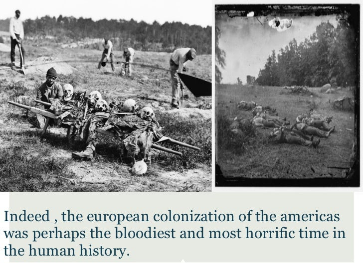 Indeed , the european colonization of the americaswas perhaps the bloodiest and most horrific time inthe human history.