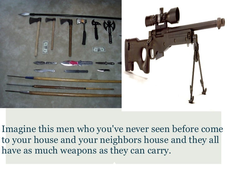 Imagine this men who youve never seen before cometo your house and your neighbors house and they allhave as much weapons a...