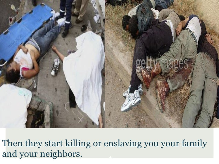Then they start killing or enslaving you your familyand your neighbors.