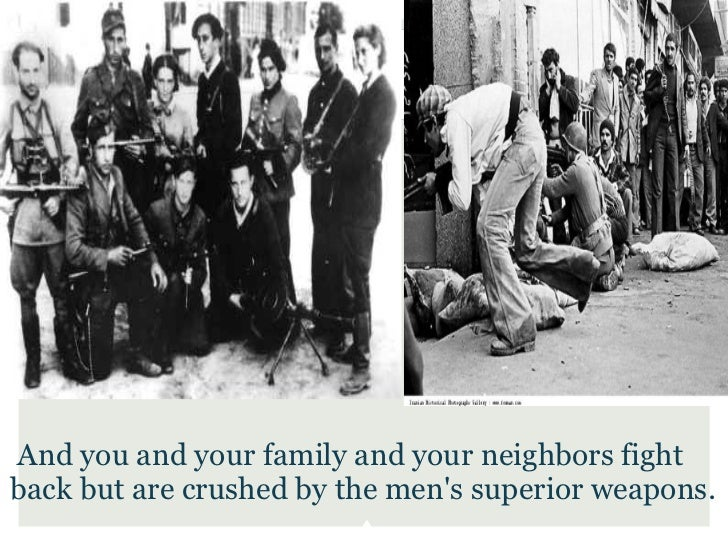 And you and your family and your neighbors fightback but are crushed by the mens superior weapons.