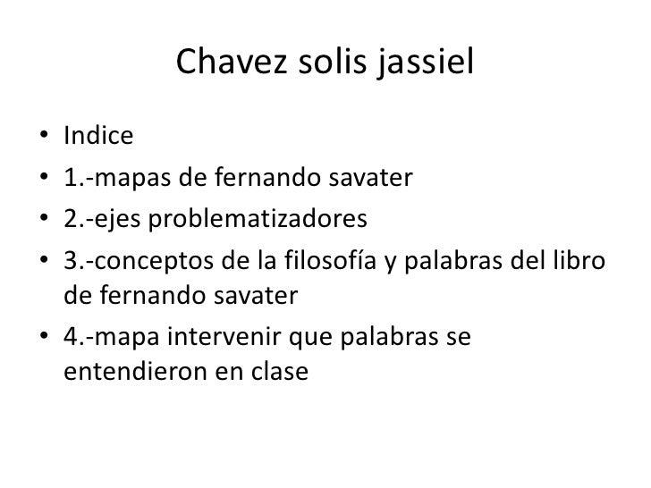 Chavezsolisjassiel<br />Indice<br />1.-mapas de fernandosavater<br />2.-ejes problematizadores<br />3.-conceptos de la fil...