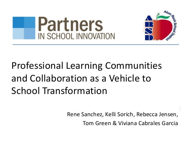 Professional Learning Communities and Collaboration as a Vehicle to School Transformation Rene Sanchez, Kelli Sorich, Rebe...