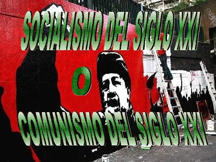 SOCIALISMO DEL SIGLO XXI COMUNISMO DEL SIGLO XXI O