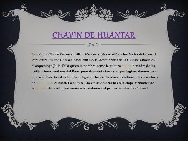 CHAVIN DE HUANTAR  La cultura Chavín fue una civilización que se desarrolló en los Andes del norte de  Perú entre los años...