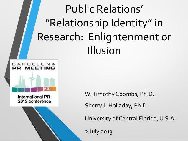 "Public Relations'""Relationship Identity"" inResearch: Enlightenment orIllusionW.Timothy Coombs, Ph.D.Sherry J. Holladay, Ph..."