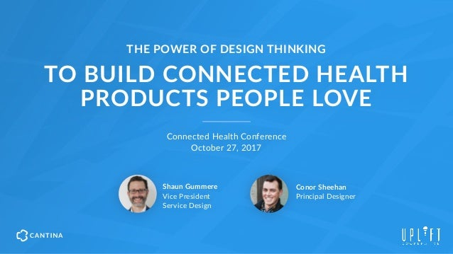 TO BUILD CONNECTED HEALTH  PRODUCTS PEOPLE LOVE Connected Health Conference  October 27, 2017 Shaun Gummere Vice Presid...
